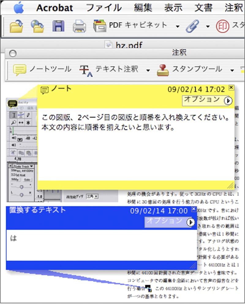 Acrobatの注釈ツールを利用すると、 PDFにコメントや校正を書き入れることができる。 書き込まれた注釈はAcrobat Readerでも見ることができ、 PDFを作成する側がAcrobatで設定をすると、 Acrobat Readerで注釈をつけることもできる。 他にも注釈がある箇所を一覧にする「注釈の一覧」機能など、PDFをやり取りする環境が整っていれば、便利な機能である。